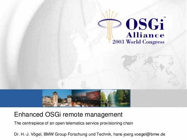 Enhanced OSGi remote management The centrepiece of an open telematics service provisioning chain Dr. H.-J. Vögel, BMW Grou...