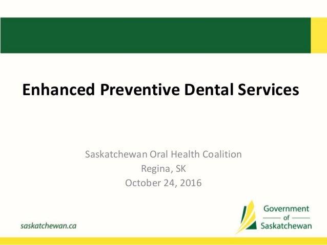 Enhanced Preventive Dental Services Saskatchewan Oral Health Coalition Regina, SK October 24, 2016