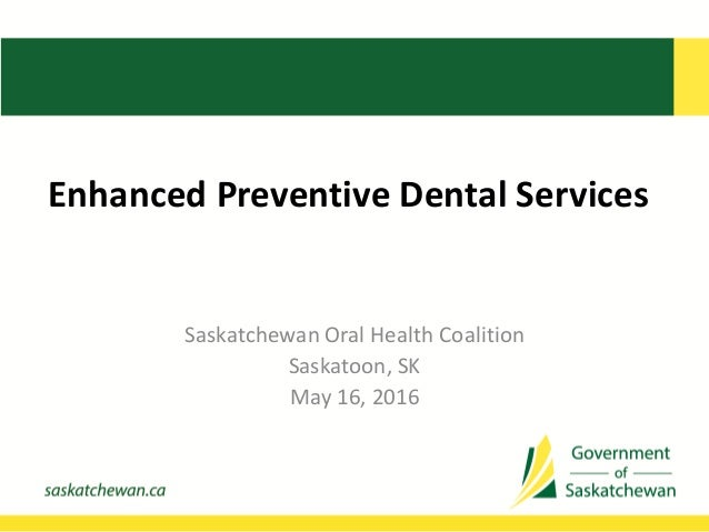 Enhanced Preventive Dental Services Saskatchewan Oral Health Coalition Saskatoon, SK May 16, 2016