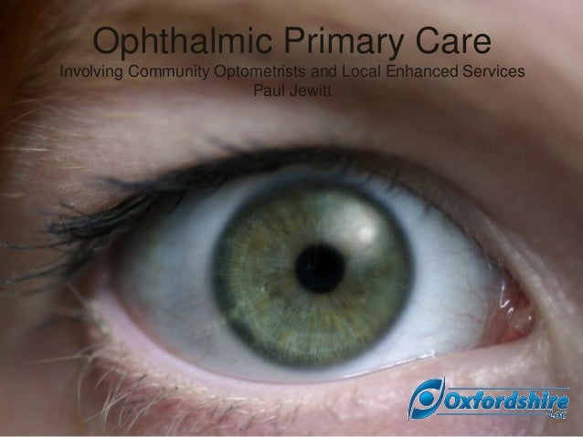 Ophthalmic Primary Care Involving Community Optometrists and Local Enhanced Services Paul Jewitt