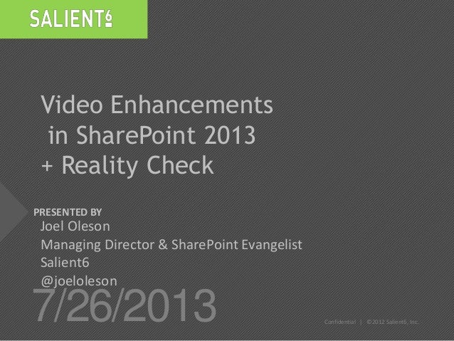 PRESENTED BY 7/26/2013 Confidential | ©2012 Salient6, Inc. Video Enhancements in SharePoint 2013 + Reality Check Joel Oles...