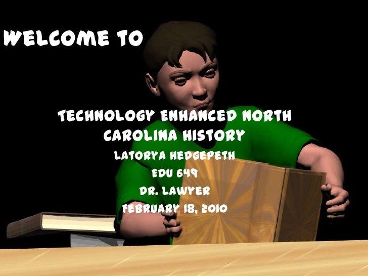 Welcome to   Technology Enhanced North        Carolina History         Latorya Hedgepeth               EDU 649            ...