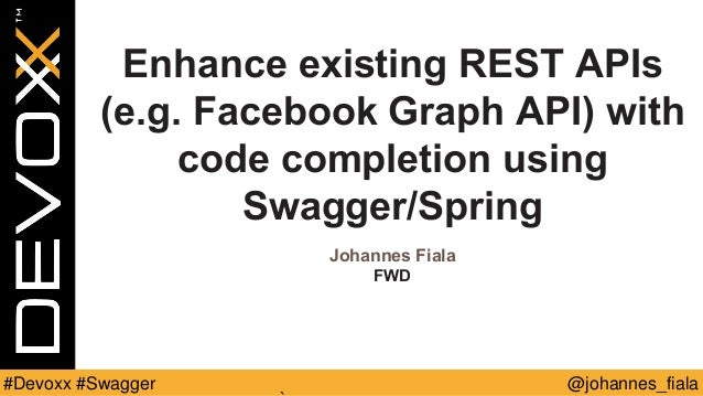 @johannes_fiala#Devoxx #Swagger Enhance existing REST APIs (e.g. Facebook Graph API) with code completion using Swagger/Sp...