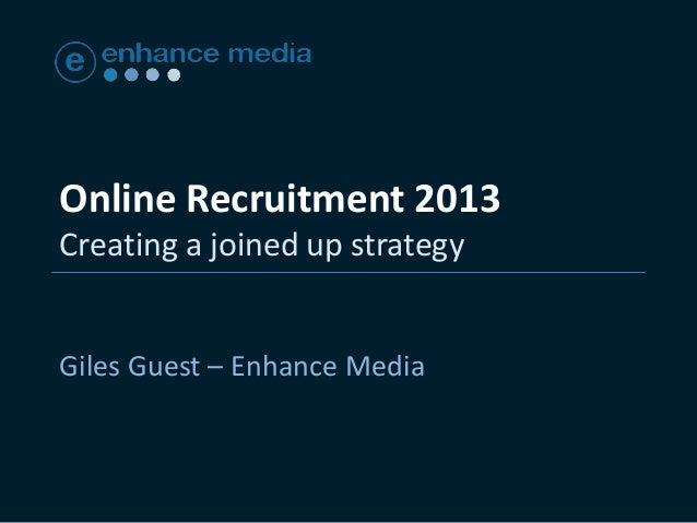 Online Recruitment 2013Creating a joined up strategyGiles Guest – Enhance Media
