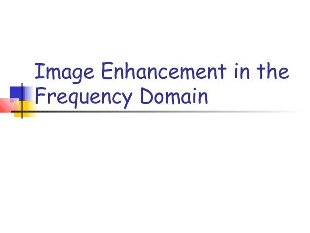 Image Enhancement in theFrequency Domain