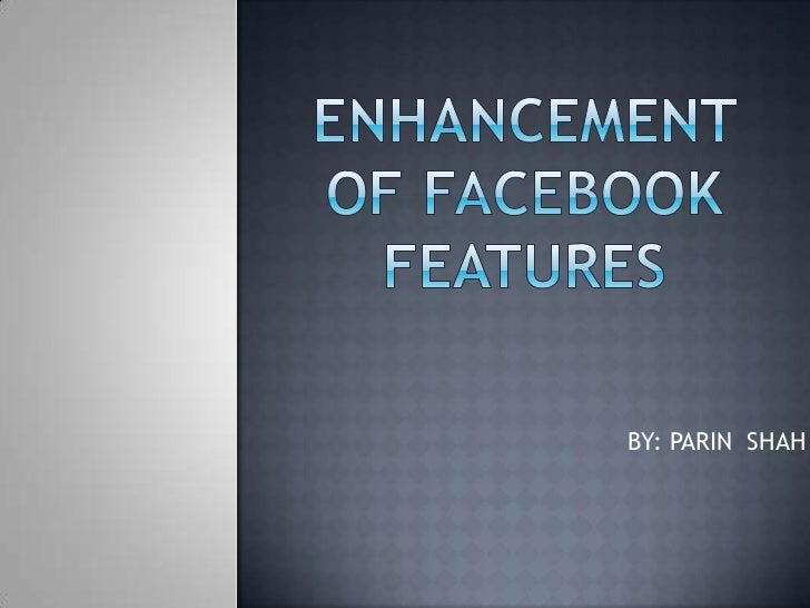 ENHANCEMENT OF FACEBOOK FEATURES<br />                           BY: PARIN  SHAH<br />