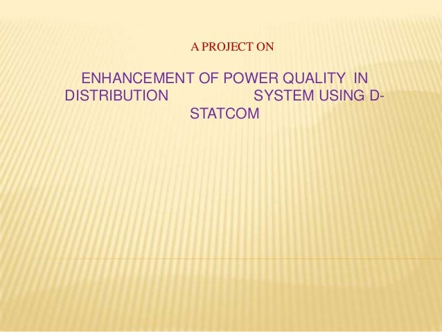 A PROJECT ONENHANCEMENT OF POWER QUALITY INDISTRIBUTION SYSTEM USING D-STATCOM