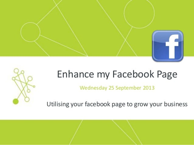 Enhance my Facebook Page Wednesday 25 September 2013 Utilising your facebook page to grow your business
