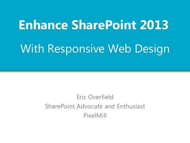 With Responsive Web Design Eric Overfield SharePoint Advocate and Enthusiast PixelMill Enhance SharePoint 2013