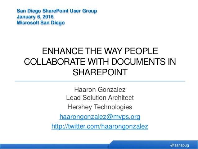 @sanspug San Diego SharePoint User Group January 6, 2015 Microsoft San Diego ENHANCE THE WAY PEOPLE COLLABORATE WITH DOCUM...