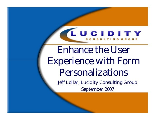 Enhance the UserExperience with Form  Personalizations  Jeff Lollar, Lucidity Consulting Group               September 2007