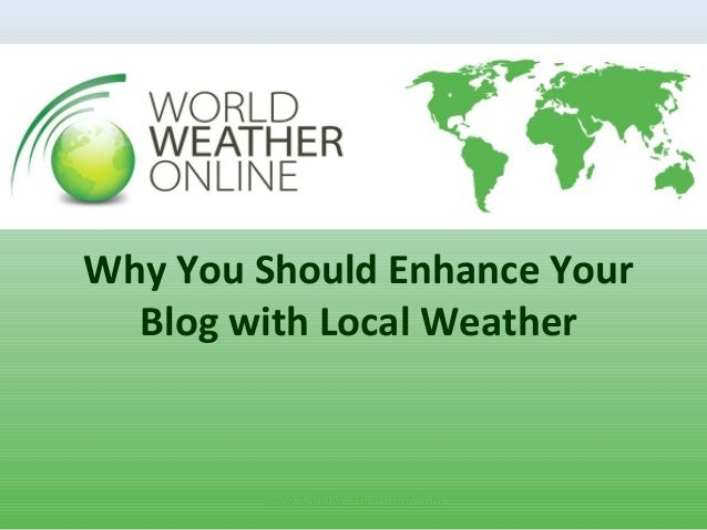 www.worldweatheronline.com Why You Should Enhance Your Blog with Local Weather
