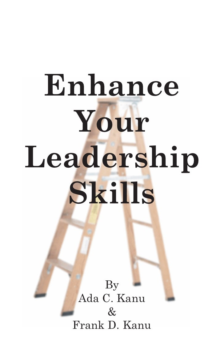 Enhance   YourLeadership  Skills       By   Ada C. Kanu        &  Frank D. Kanu