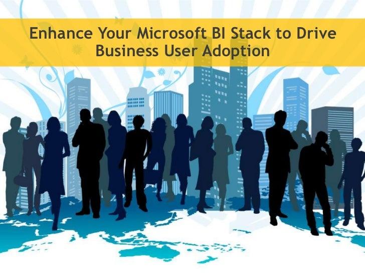 Enhance Your Microsoft BI Stack to Drive       Business User Adoption