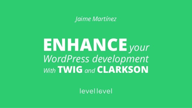 ENHANCEyour WordPress development With TWIG and CLARKSON Jaime Martínez