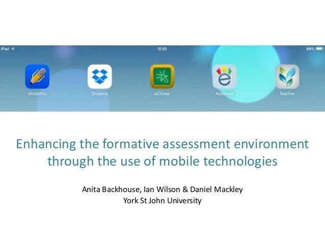 Enhancing the formative assessment environment through the use of mobile technologies Anita Backhouse, Ian Wilson & Daniel...