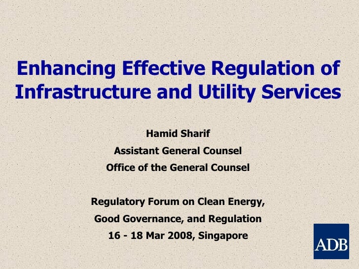 Enhancing Effective Regulation of Infrastructure and Utility Services Hamid Sharif Assistant General Counsel Office of the...