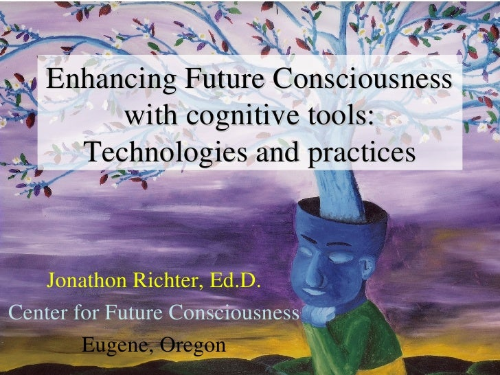 Enhancing Future Consciousness with cognitive tools: Technologies and practices Jonathon Richter, Ed.D. Center for Future ...