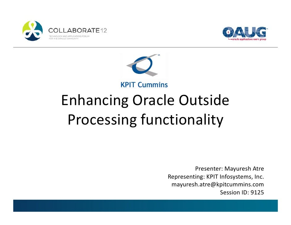 Enhancing Oracle Outside Processing functionality                        Presenter: Mayuresh Atre               Representi...