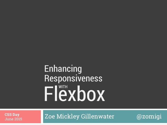 Flexbox Zoe Mickley Gillenwater @zomigiCSS Day June 2015 Enhancing WITH Responsiveness