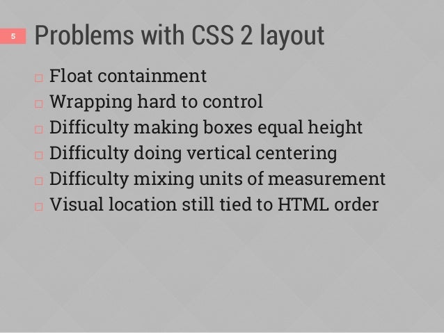 Problems with CSS 2 layout  Float containment  Wrapping hard to control  Difficulty making boxes equal height  Difficu...