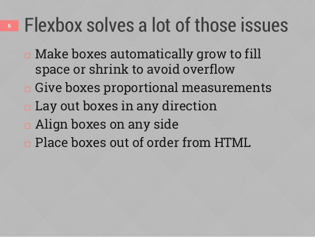 Flexbox solves a lot of those issues  Make boxes automatically grow to fill space or shrink to avoid overflow  Give boxe...