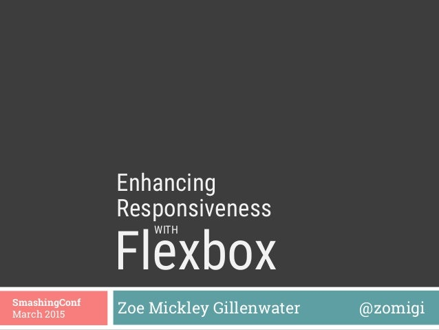Flexbox  Zoe Mickley Gillenwater @zomigiSmashingConf March 2015 Enhancing WITH Responsiveness