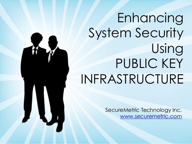 Enhancing System Security Using PUBLIC KEY INFRASTRUCTURE SecureMetric Technology Inc. www.securemetric.com