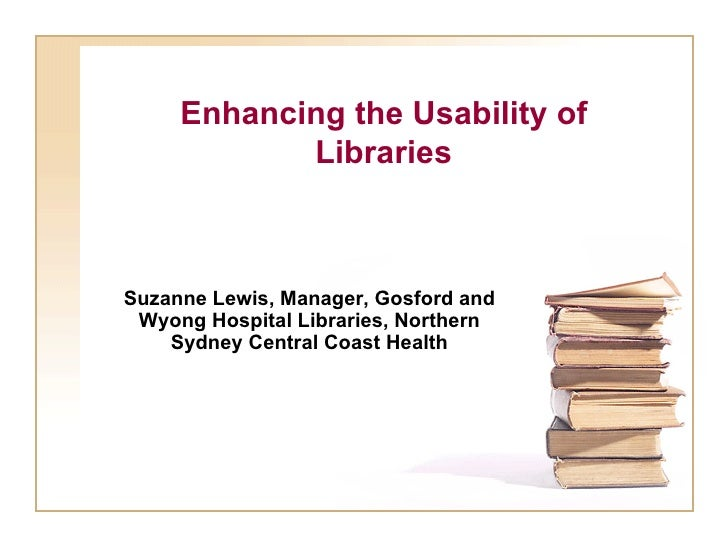 Enhancing   the Usability of Libraries Suzanne Lewis, Manager, Gosford and Wyong Hospital Libraries, Northern Sydney Centr...