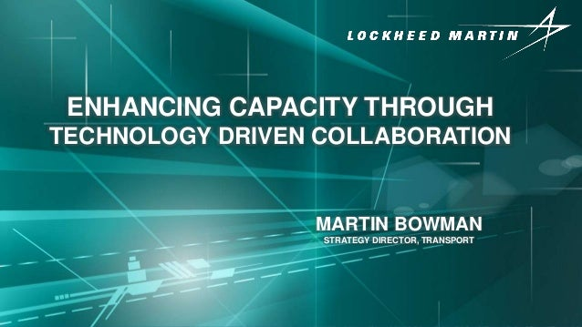 © Lockheed Martin ENHANCING CAPACITY THROUGH TECHNOLOGY DRIVEN COLLABORATION MARTIN BOWMAN STRATEGY DIRECTOR, TRANSPORT