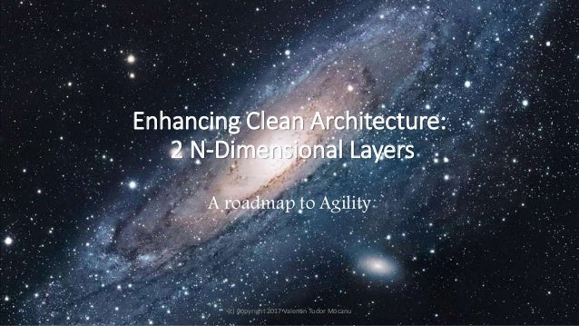 Enhancing Clean Architecture: 2 N-Dimensional Layers A roadmap to Agility (c) Copyright 2017 Valentin Tudor Mocanu 1