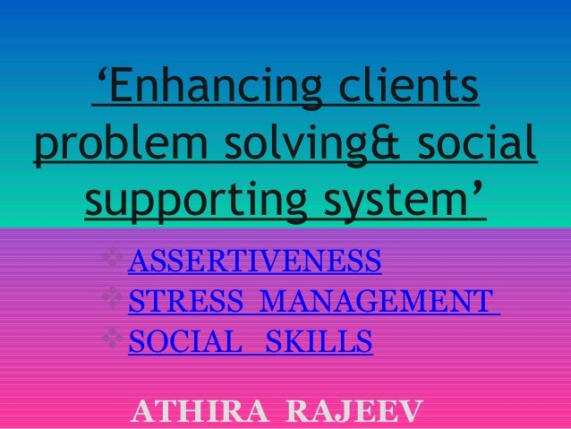 'Enhancing clients problem solving& social supporting system' ASSERTIVENESS  STRESS MANAGEMENT SOCIAL CASE WORK PROCESS STUDY ...