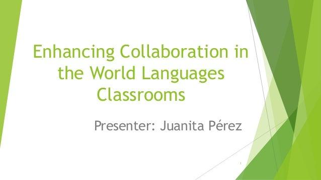 Enhancing Collaboration in the World Languages Classrooms Presenter: Juanita Pérez 1