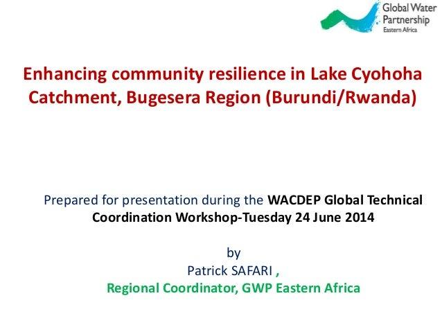 Enhancing community resilience in Lake Cyohoha Catchment, Bugesera Region (Burundi/Rwanda) Prepared for presentation durin...