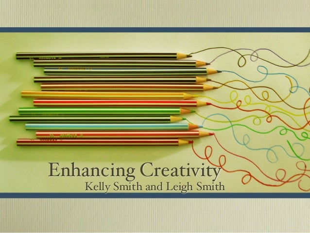 Enhancing Creativity Kelly Smith and Leigh Smith