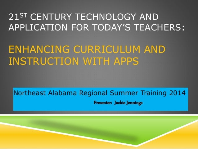 21ST CENTURY TECHNOLOGY AND APPLICATION FOR TODAY'S TEACHERS: ENHANCING CURRICULUM AND INSTRUCTION WITH APPS Northeast Ala...