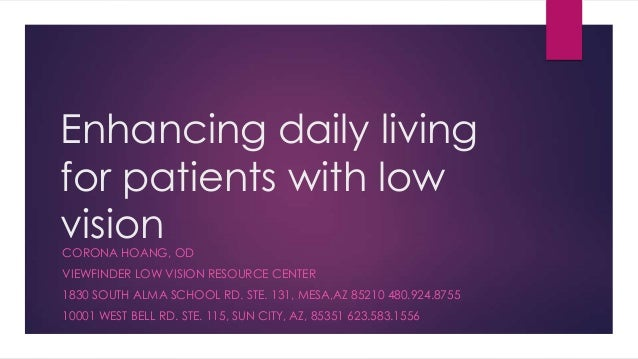 Enhancing daily living for patients with low vision CORONA HOANG, OD  VIEWFINDER LOW VISION RESOURCE CENTER 1830 SOUTH ALM...