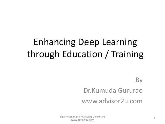 Enhancing Deep Learning through Education / Training By Dr.Kumuda Gururao www.advisor2u.com 1 elearning n Digital Marketin...