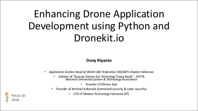 PyCon ID 2018 Enhancing Drone Application Development using Python and Dronekit.io Dony Riyanto • Application Section Head...