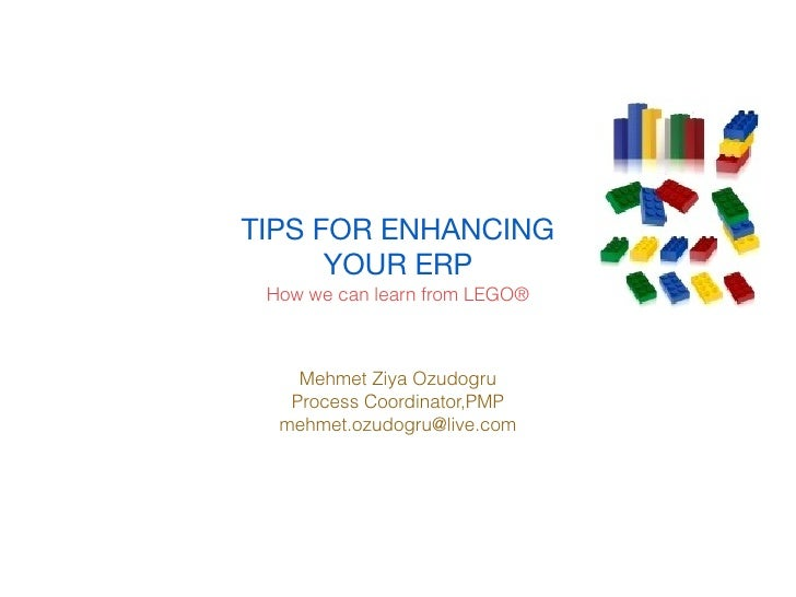 TIPS FOR ENHANCING      YOUR ERP How we can learn from LEGO®    Mehmet Ziya Ozudogru   Process Coordinator,PMP  mehmet.ozu...