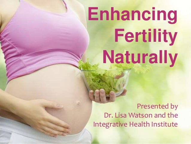 EnhancingFertilityNaturallyPresented byDr. Lisa Watson and theIntegrative Health Institute