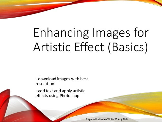 Enhancing Images for  Artistic Effect (Basics)  - download images with best  resolution  - add text and apply artistic  ef...