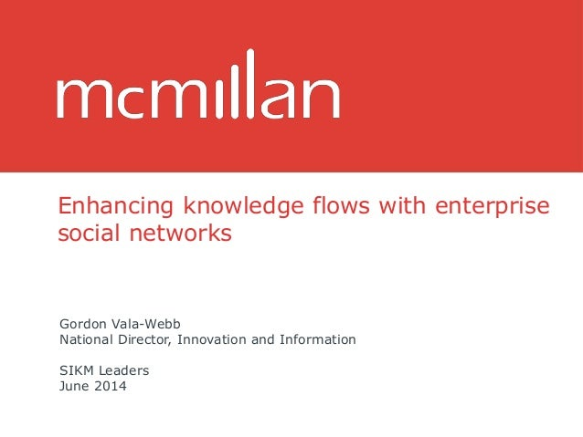 Enhancing knowledge flows with enterprise social networks Gordon Vala-Webb National Director, Innovation and Information S...