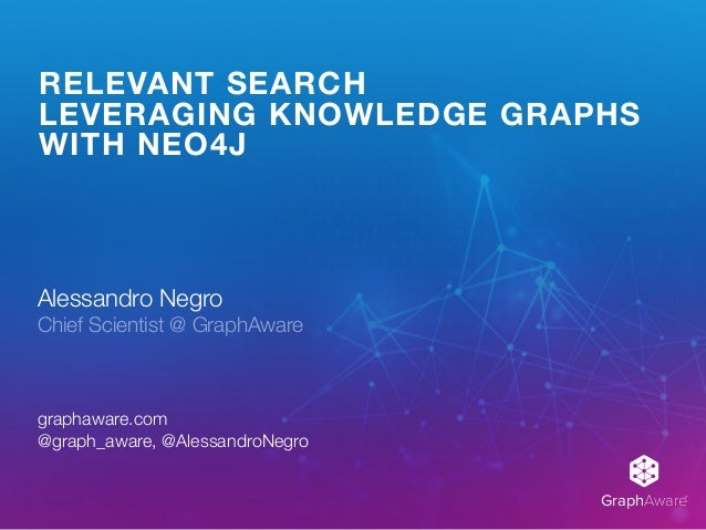 GraphAware® RELEVANT SEARCH LEVERAGING KNOWLEDGE GRAPHS WITH NEO4J Alessandro Negro Chief Scientist @ GraphAware graphawa...