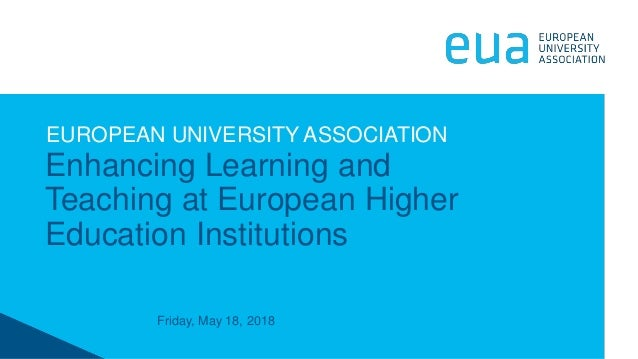 Friday, May 18, 2018 Enhancing Learning and Teaching at European Higher Education Institutions EUROPEAN UNIVERSITY ASSOCIA...