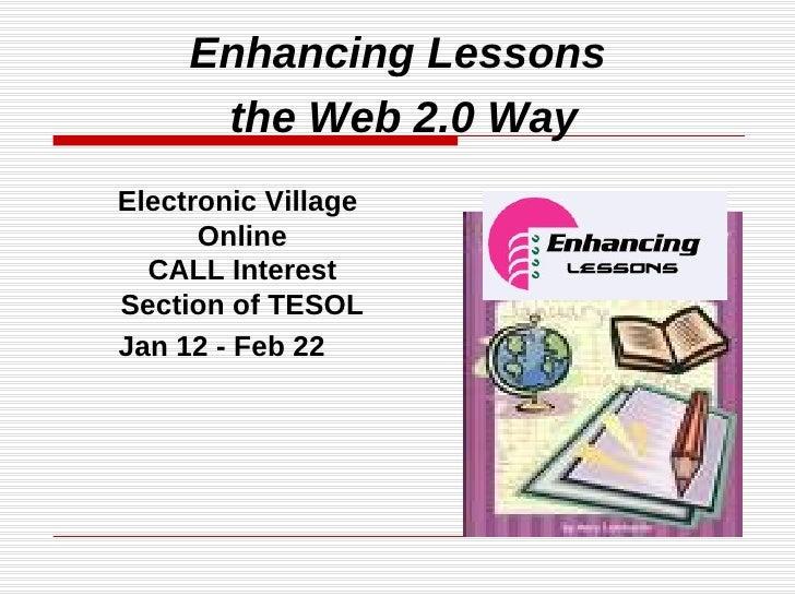 <ul><li>Electronic Village Online CALL Interest Section of TESOL </li></ul><ul><li>Jan 12 - Feb 22 </li></ul>Enhancing Les...