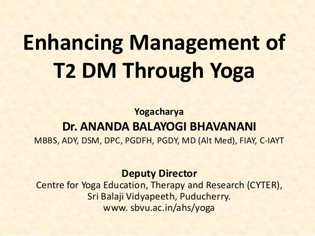 Enhancing Management of T2 DM Through Yoga Yogacharya Dr. ANANDA BALAYOGI BHAVANANI MBBS, ADY, DSM, DPC, PGDFH, PGDY, MD (...