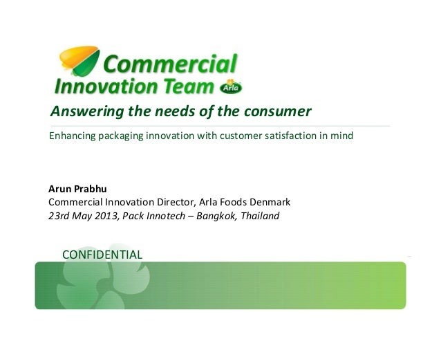 Enhancing packaging innovation with customer satisfaction in mind Answering the needs of the consumer CONFIDENTIAL Arun Pr...