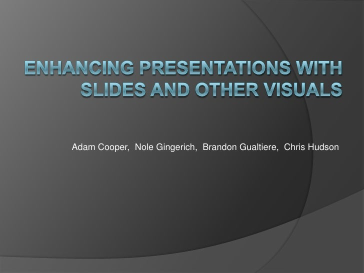 ENHANCING Presentations with Slides and Other Visuals<br />Adam Cooper,  NoleGingerich,  Brandon Gualtiere,  Chris Hudson<...