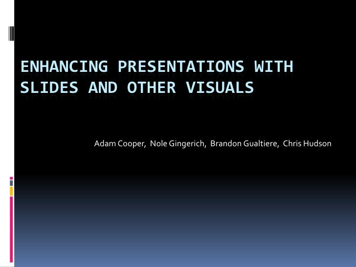 ENHANCING Presentations with Slides and Other Visuals<br />Adam Cooper,  NoleGingerich,  Brandon Gualtiere,  Chris Hudson<...